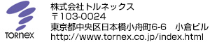 株式会社トルネックス 〒103-0024 東京都中央区日本橋小舟町6-6 小倉ビル http://www.tornex.co.jp/index.html