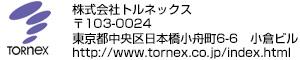 株式会社トルネックス 〒103-0024 東京都中央区日本橋小舟町6-6 小倉ビル http://www.tornex.co.jp/index.html