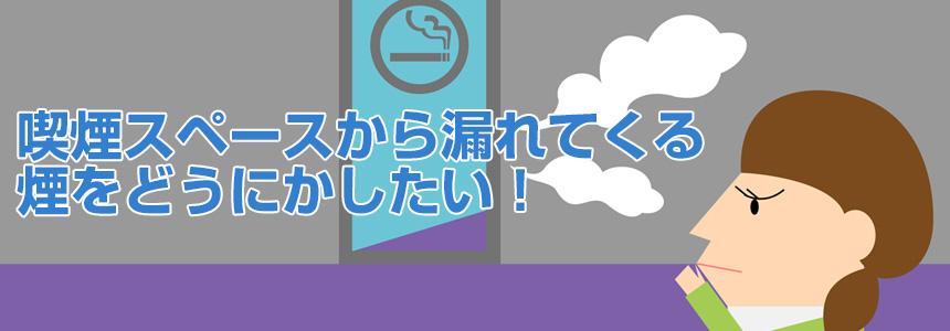 喫煙スペースから漏れてくる煙をどうにかしたい!