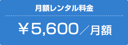 月額レンタル¥5,600/月額