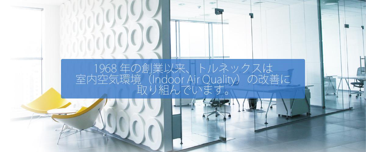 1968年の創業以来、トルネックスは室内空気環境(Indoor Air Quality)の改善に取り組んでいます。